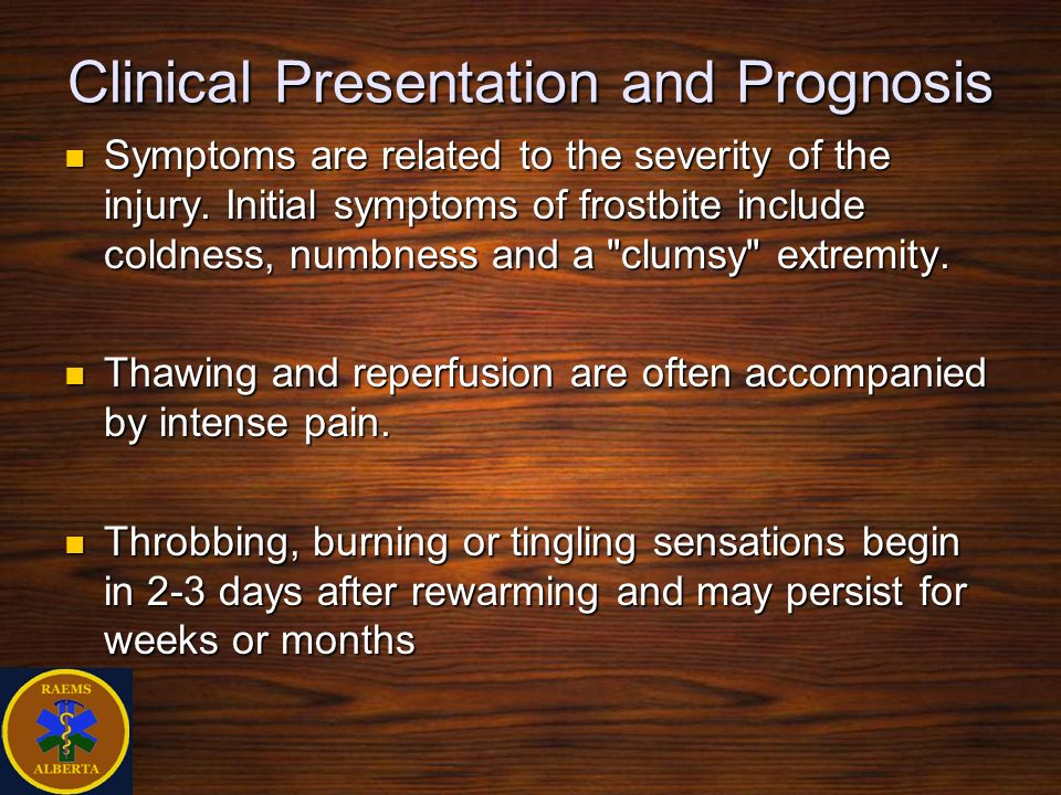 Clinical Presentation and Prognosis Symptoms are related to the severity of the injury. Initial symptoms of frostbite include coldness, numbness and a