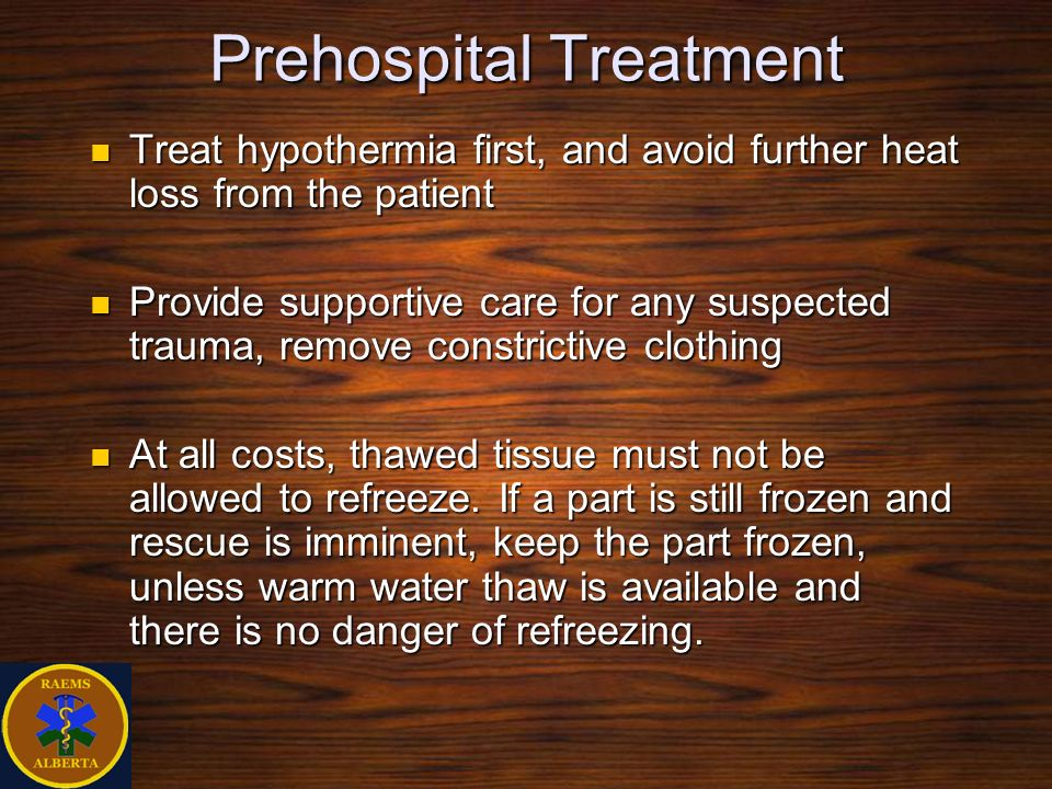 Prehospital Treatment Treat hypothermia first, and avoid further heat loss from the patient Treat hypothermia first, and avoid further heat loss from