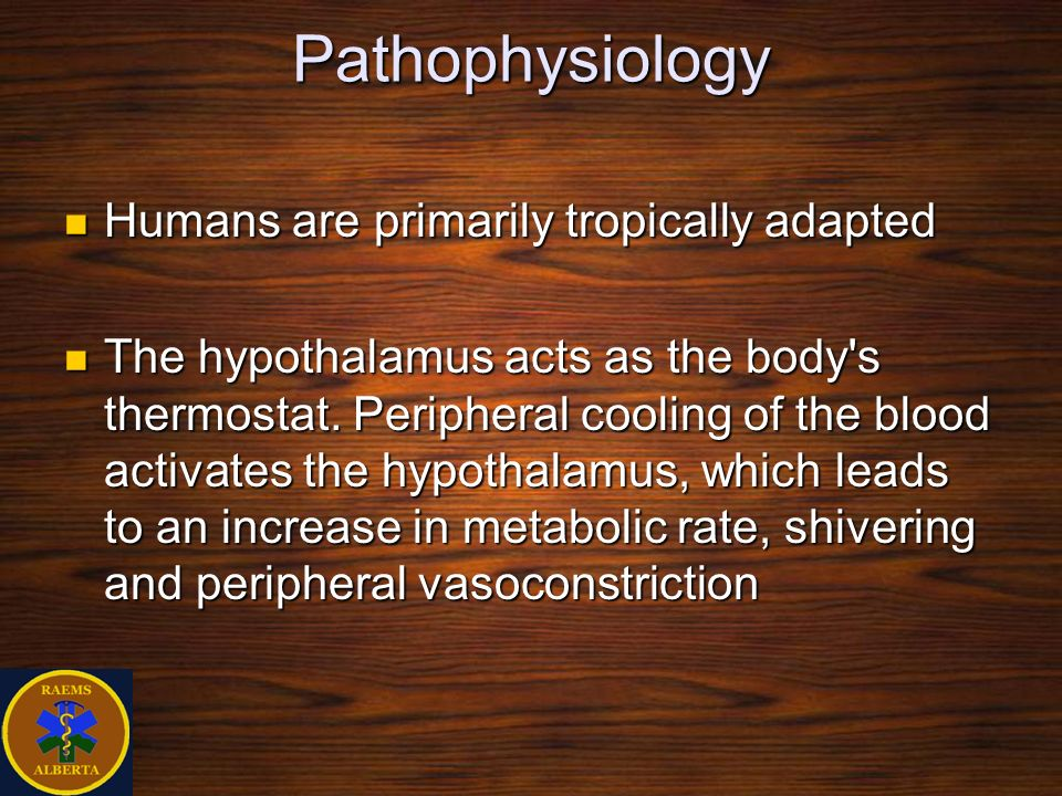 Pathophysiology Humans are primarily tropically adapted Humans are primarily tropically adapted The hypothalamus acts as the body's thermostat. Periph