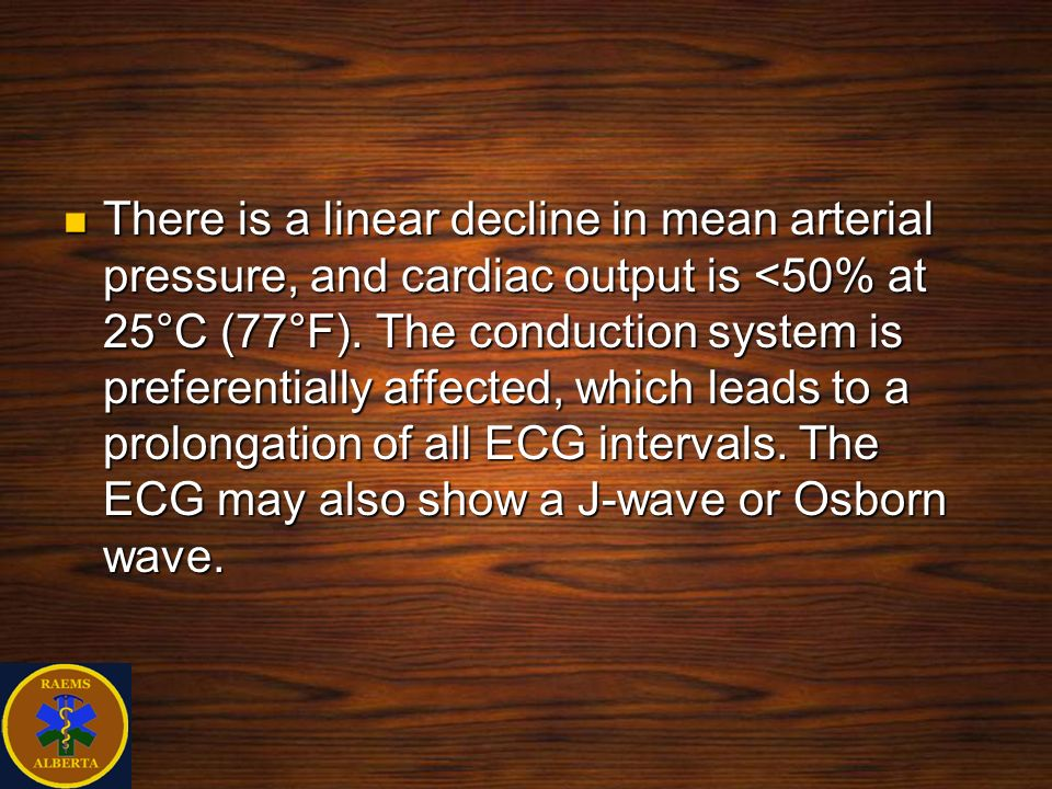 There is a linear decline in mean arterial pressure, and cardiac output is <50% at 25°C (77°F). The conduction system is preferentially affected, whic