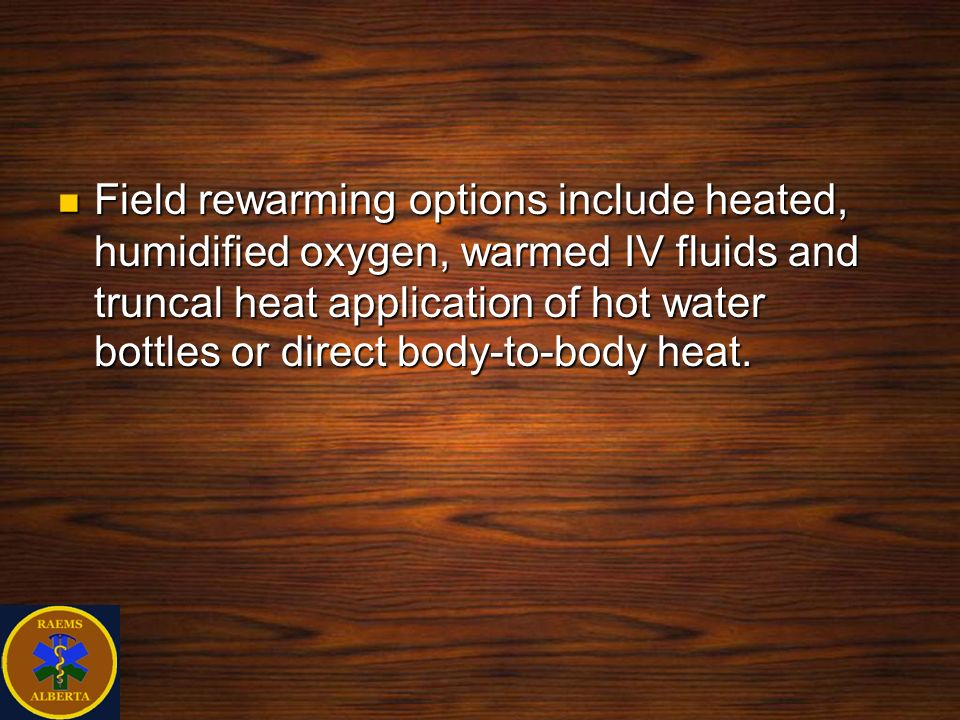 Field rewarming options include heated, humidified oxygen, warmed IV fluids and truncal heat application of hot water bottles or direct body-to-body h