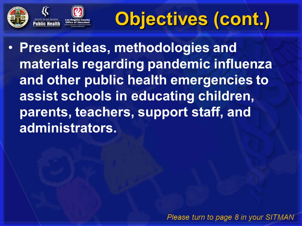 Objectives (cont.) Present ideas, methodologies and materials regarding pandemic influenza and other public health emergencies to assist schools in ed