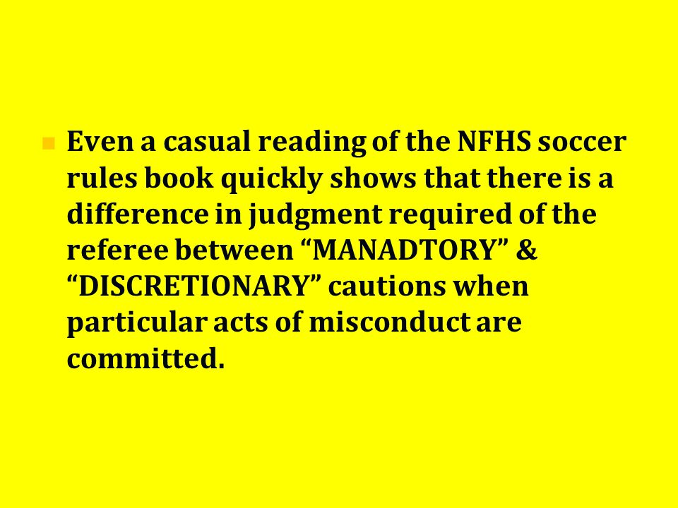 Even a casual reading of the NFHS soccer rules book quickly shows that there is a difference in judgment required of the referee between MANADTORY & DISCRETIONARY cautions when particular acts of misconduct are committed.
