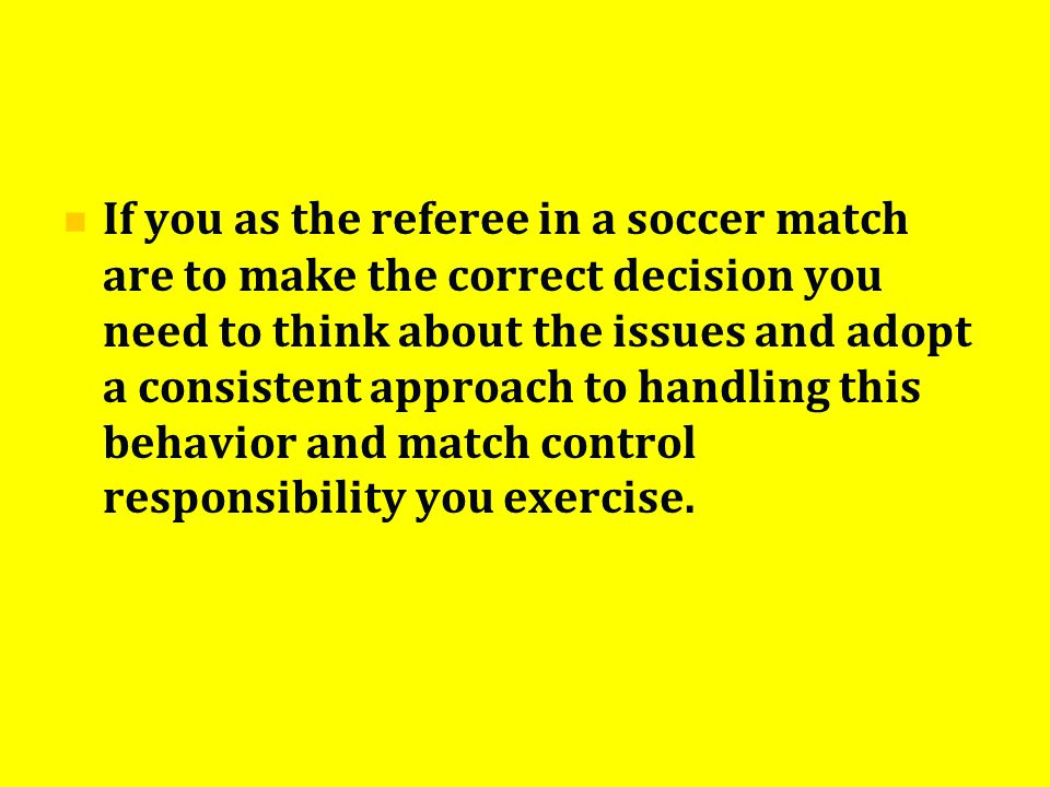 If you as the referee in a soccer match are to make the correct decision you need to think about the issues and adopt a consistent approach to handling this behavior and match control responsibility you exercise.
