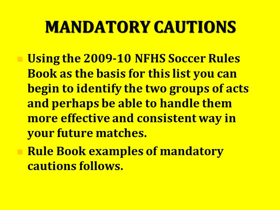MANDATORY CAUTIONS Using the 2009-10 NFHS Soccer Rules Book as the basis for this list you can begin to identify the two groups of acts and perhaps be able to handle them more effective and consistent way in your future matches.