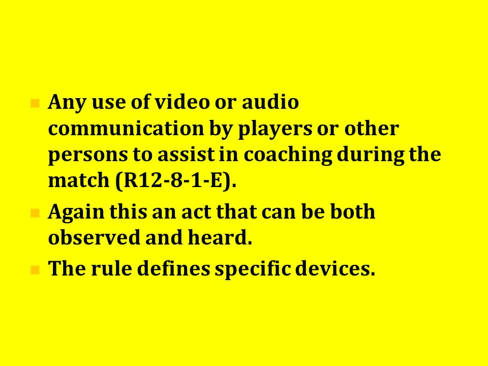 Any use of video or audio communication by players or other persons to assist in coaching during the match (R12-8-1-E). Again this an act that can be