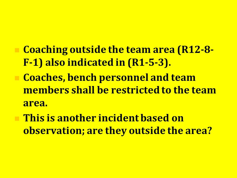 Coaching outside the team area (R12-8- F-1) also indicated in (R1-5-3). Coaches, bench personnel and team members shall be restricted to the team area