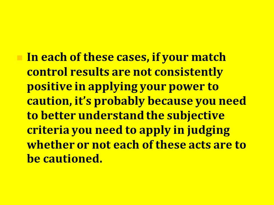In each of these cases, if your match control results are not consistently positive in applying your power to caution, its probably because you need to better understand the subjective criteria you need to apply in judging whether or not each of these acts are to be cautioned.