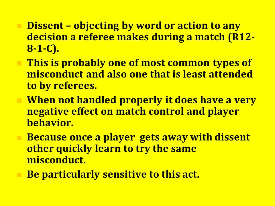 Dissent – objecting by word or action to any decision a referee makes during a match (R12- 8-1-C). This is probably one of most common types of miscon