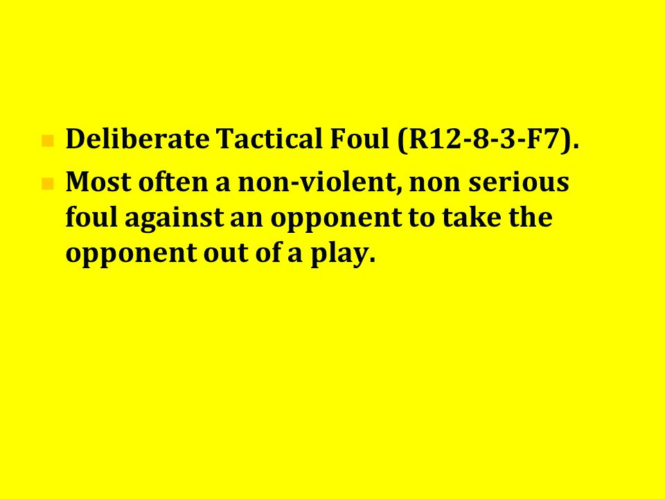 Deliberate Tactical Foul (R12-8-3-F7). Most often a non-violent, non serious foul against an opponent to take the opponent out of a play.