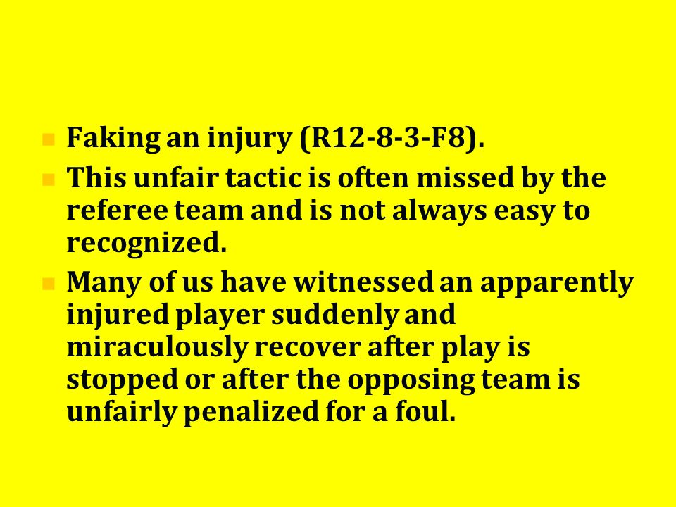 Faking an injury (R12-8-3-F8). This unfair tactic is often missed by the referee team and is not always easy to recognized. Many of us have witnessed