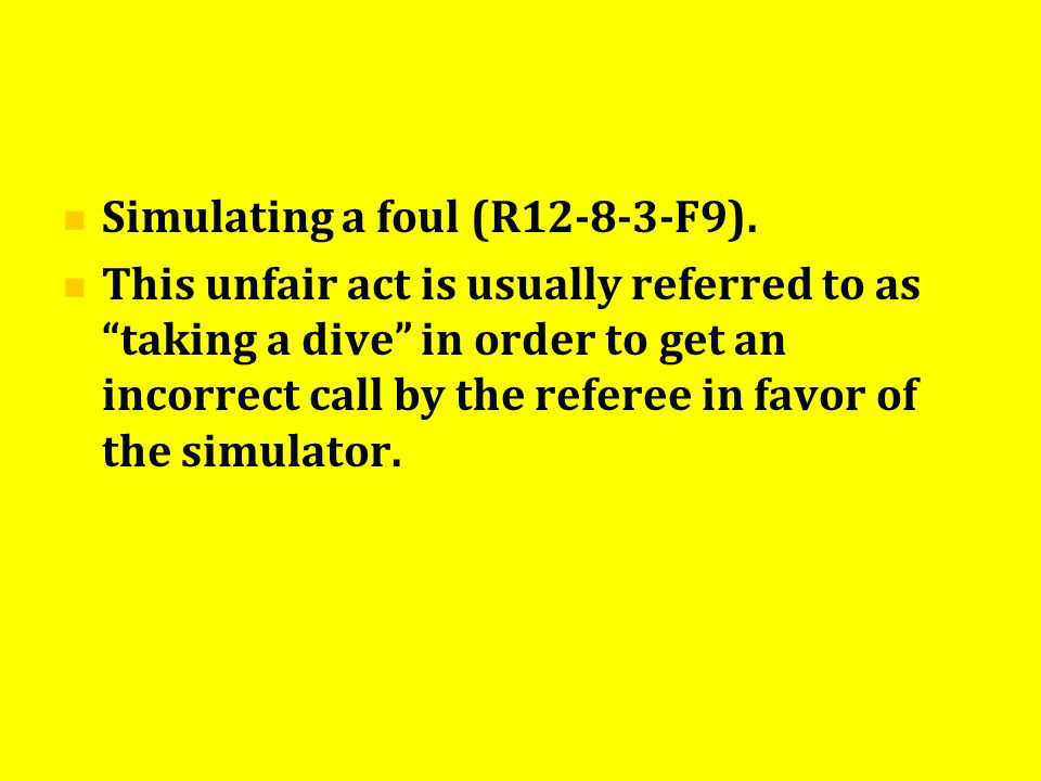 Simulating a foul (R12-8-3-F9). This unfair act is usually referred to as taking a dive in order to get an incorrect call by the referee in favor of t