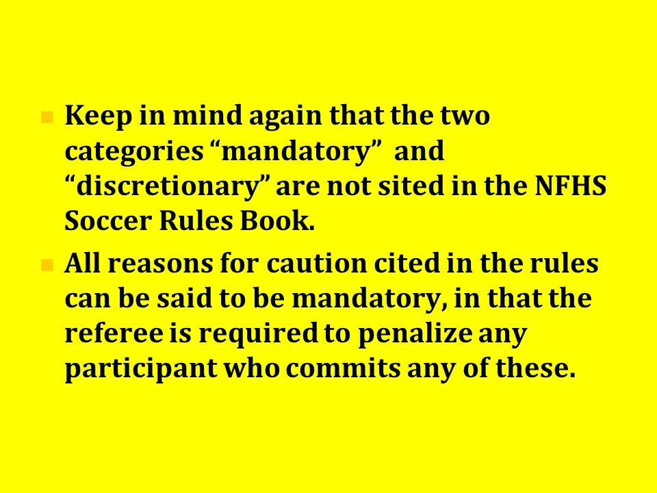 Keep in mind again that the two categories mandatory and discretionary are not sited in the NFHS Soccer Rules Book. All reasons for caution cited in t