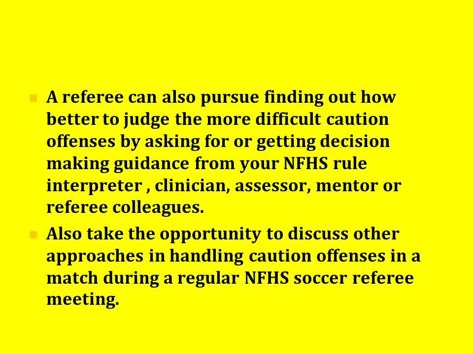 A referee can also pursue finding out how better to judge the more difficult caution offenses by asking for or getting decision making guidance from y