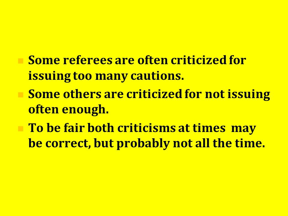 Some referees are often criticized for issuing too many cautions. Some others are criticized for not issuing often enough. To be fair both criticisms