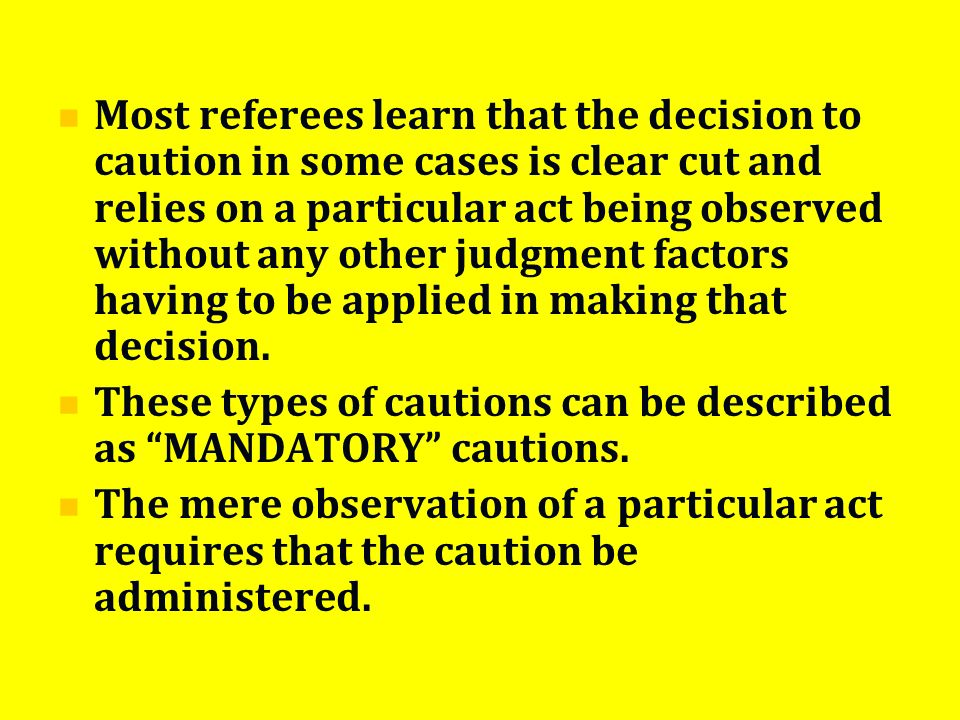 Most referees learn that the decision to caution in some cases is clear cut and relies on a particular act being observed without any other judgment factors having to be applied in making that decision.