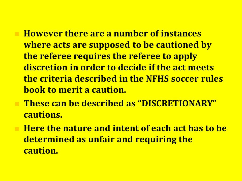 However there are a number of instances where acts are supposed to be cautioned by the referee requires the referee to apply discretion in order to decide if the act meets the criteria described in the NFHS soccer rules book to merit a caution.