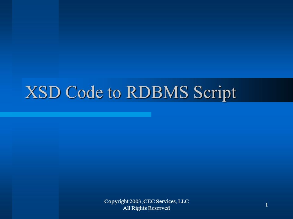Copyright 2003, CEC Services, LLC All Rights Reserved 1 XSD Code to RDBMS Script