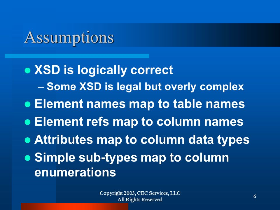 Copyright 2003, CEC Services, LLC All Rights Reserved 6 Assumptions XSD is logically correct –Some XSD is legal but overly complex Element names map t