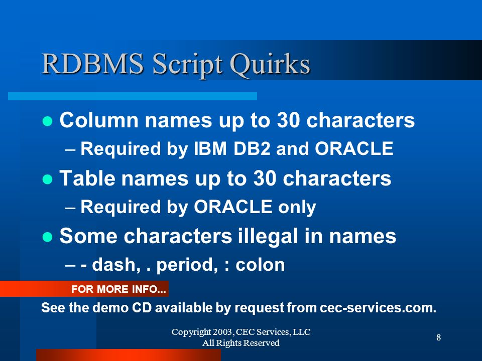 Copyright 2003, CEC Services, LLC All Rights Reserved 9 XSD Logic Quirks: Many Sub-types may refer to element names, reference names, data types, and enums Enums allowed for refs tied to sibling refs with minOccurs=1, ie insert without key Multiple, conflicting redefinitions of the same element coexist in the same system Infinite level of indirection is encouraged The only thing to come out of computer science in the last three years
