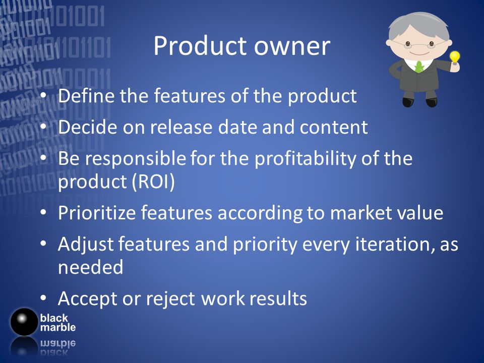 Product owner Define the features of the product Decide on release date and content Be responsible for the profitability of the product (ROI) Prioriti