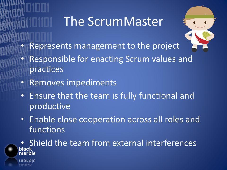The ScrumMaster Represents management to the project Responsible for enacting Scrum values and practices Removes impediments Ensure that the team is f