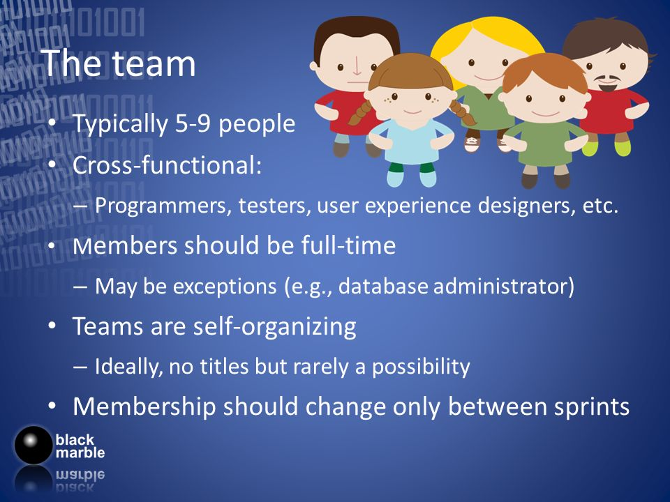 The team Typically 5-9 people Cross-functional: – Programmers, testers, user experience designers, etc. M embers should be full-time – May be exceptio