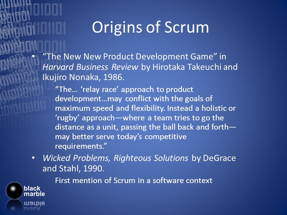 Origins of Scrum Jeff Sutherland – Initial Scrums at Easel Corp in 1993 – IDX and nearly 600 people doing Scrum – Not just for trivial projects FDA-approved, life-critical software for x-rays and MRIs Ken Schwaber – ADM – Initial definitions of Scrum at OOPSLA 96 with Sutherland Mike Beedle – Scrum patterns in PLOPD4