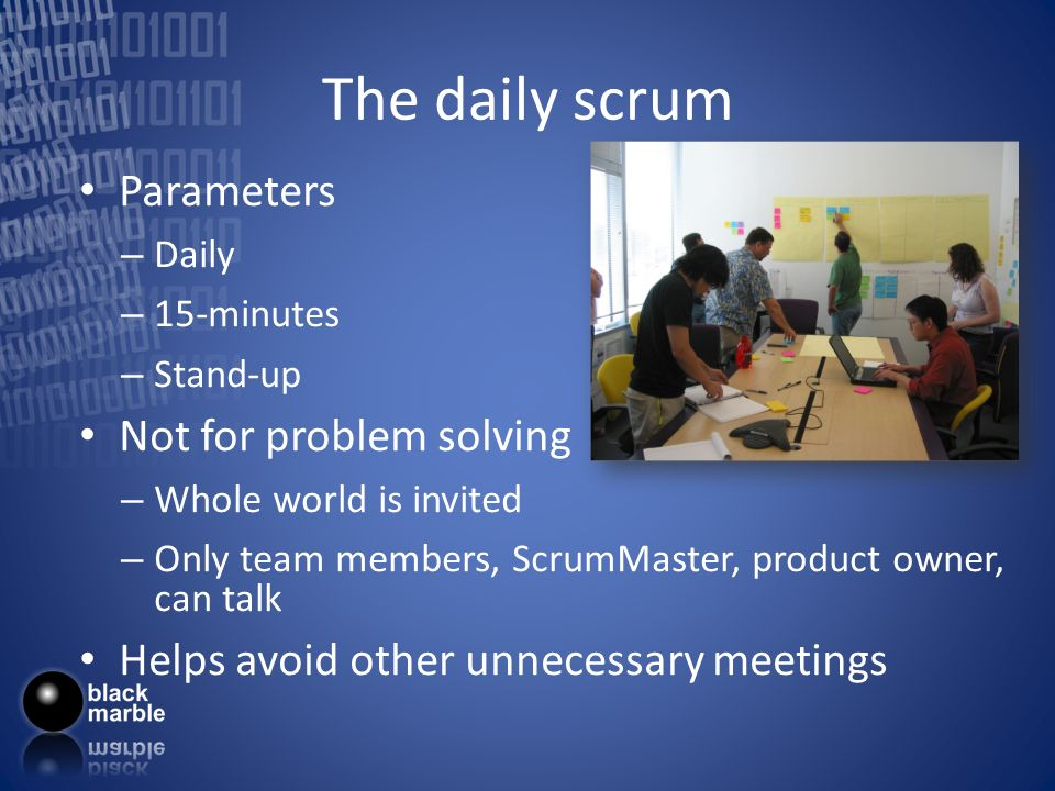 The daily scrum Parameters – Daily – 15-minutes – Stand-up Not for problem solving – Whole world is invited – Only team members, ScrumMaster, product