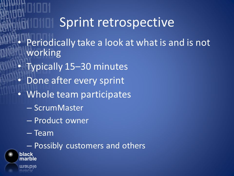 Sprint retrospective Periodically take a look at what is and is not working Typically 15–30 minutes Done after every sprint Whole team participates –