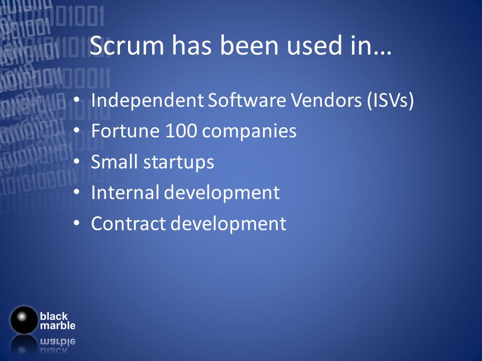 Scrum has been used in… Independent Software Vendors (ISVs) Fortune 100 companies Small startups Internal development Contract development
