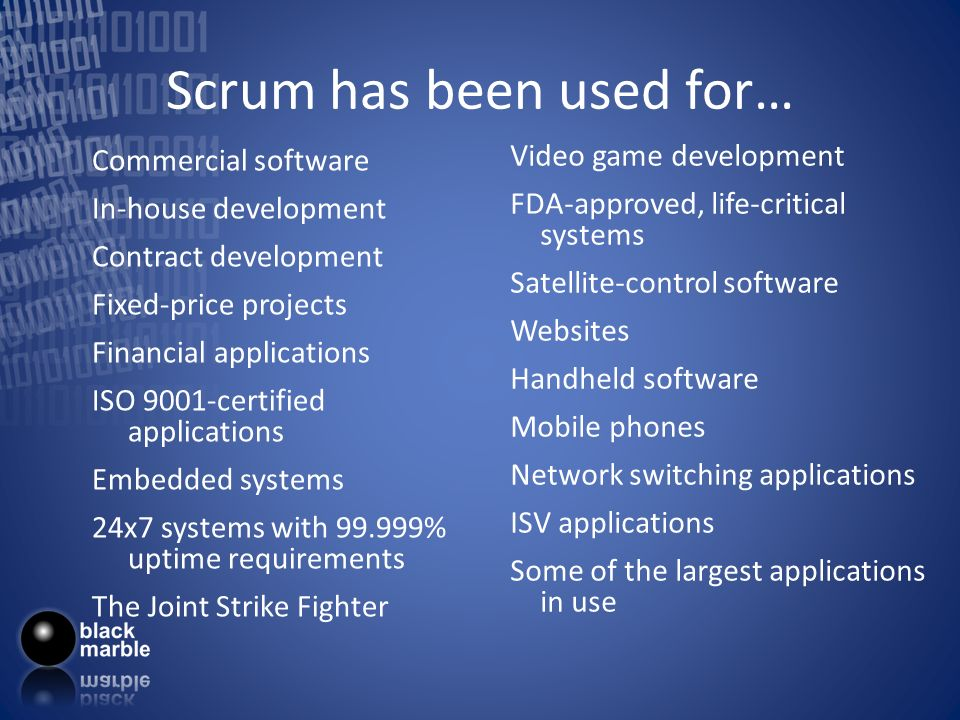 Scrum has been used for… Commercial software In-house development Contract development Fixed-price projects Financial applications ISO 9001-certified