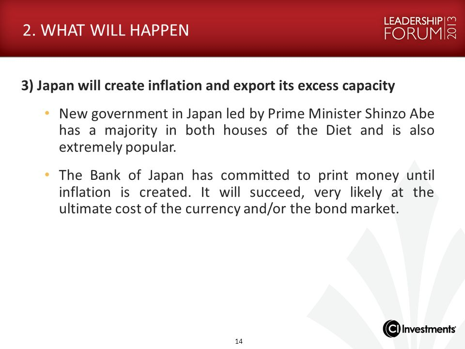 2. WHAT WILL HAPPEN 3) Japan will create inflation and export its excess capacity New government in Japan led by Prime Minister Shinzo Abe has a major
