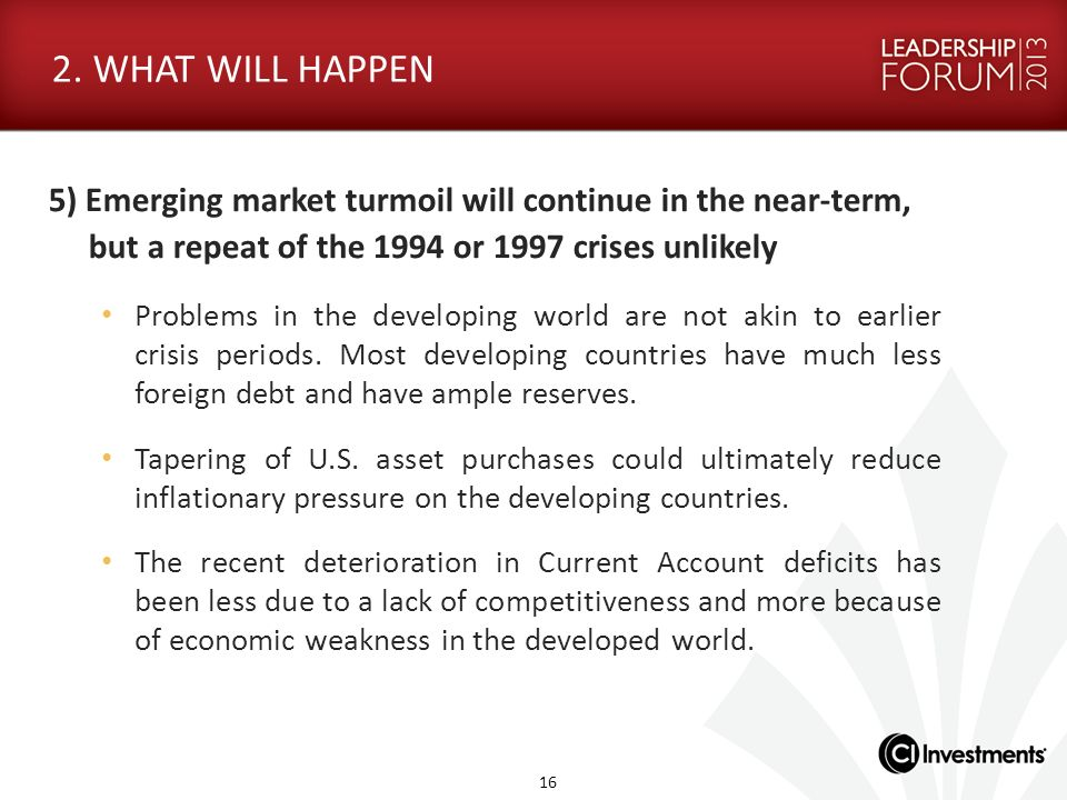 2. WHAT WILL HAPPEN 5) Emerging market turmoil will continue in the near-term, but a repeat of the 1994 or 1997 crises unlikely Problems in the develo