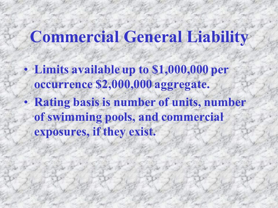 Commercial General Liability Limits available up to $1,000,000 per occurrence $2,000,000 aggregate. Rating basis is number of units, number of swimmin