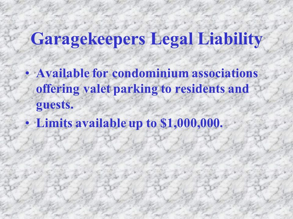 Garagekeepers Legal Liability Available for condominium associations offering valet parking to residents and guests. Limits available up to $1,000,000