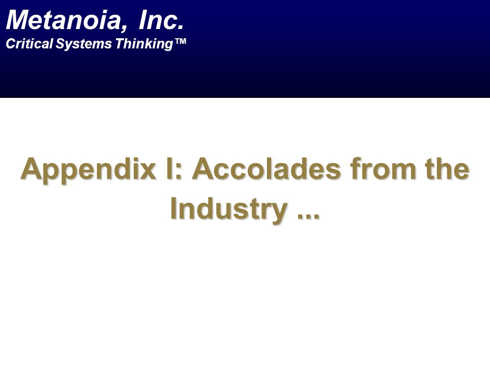 Appendix I: Accolades from the Industry... Metanoia, Inc. Critical Systems Thinking