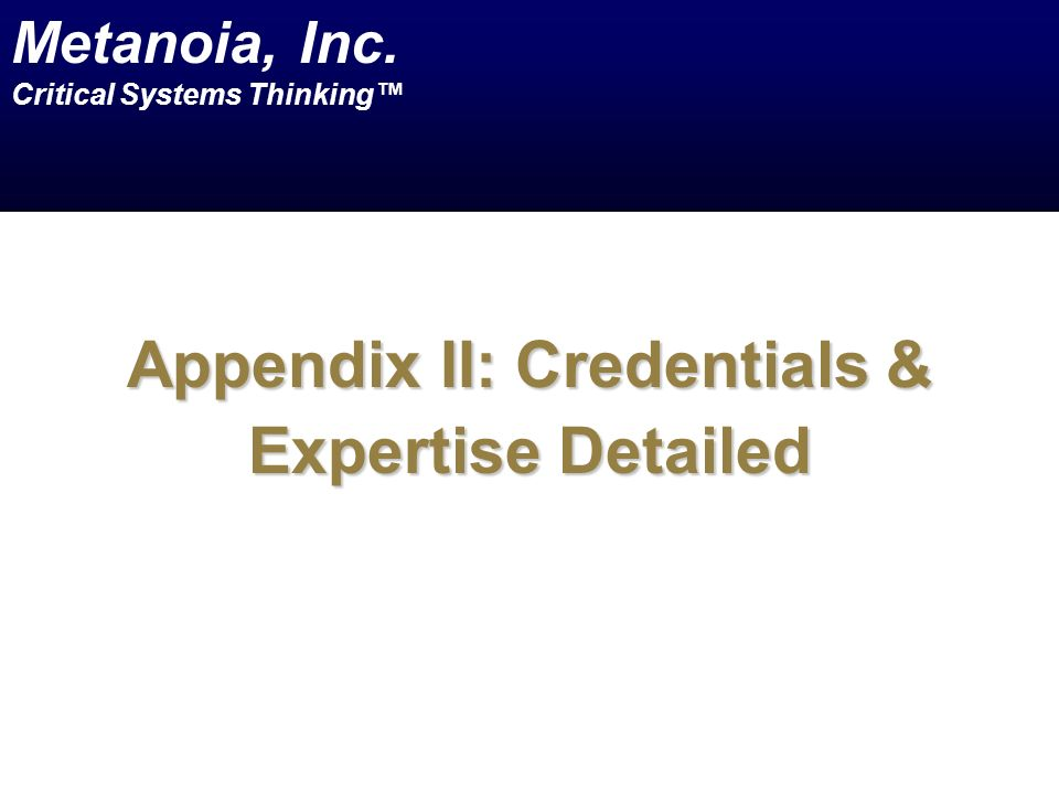 Appendix II: Credentials & Expertise Detailed Metanoia, Inc. Critical Systems Thinking