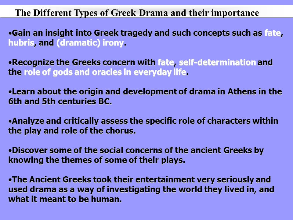 Gain an insight into Greek tragedy and such concepts such as fate, hubris, and (dramatic) irony. Recognize the Greeks concern with fate, self-determin