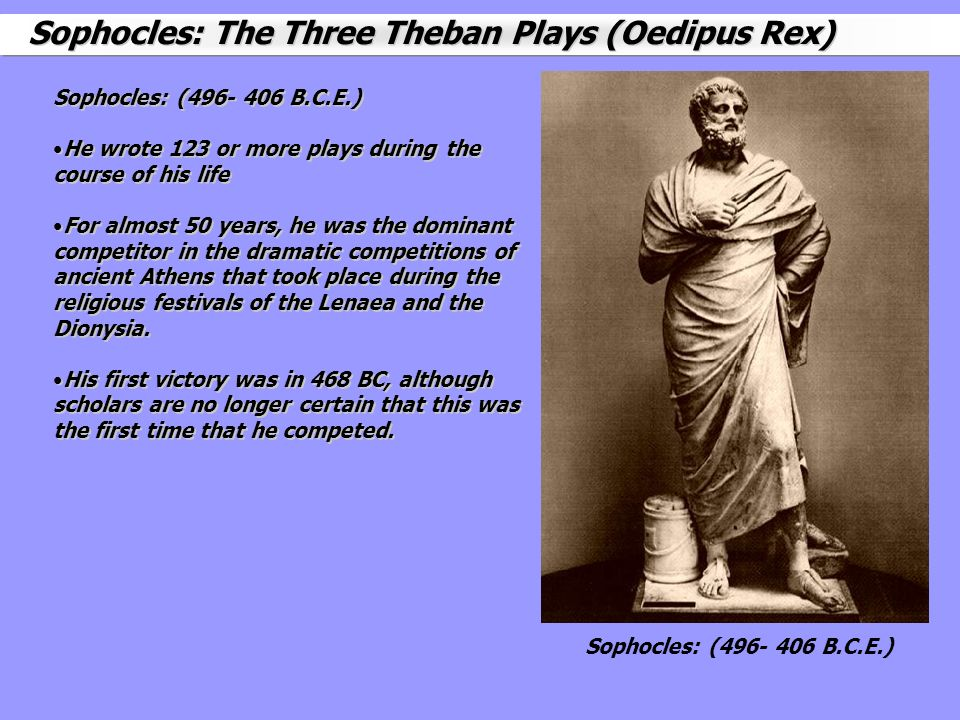 Sophocles: (496- 406 B.C.E.) He wrote 123 or more plays during the course of his life For almost 50 years, he was the dominant competitor in the drama