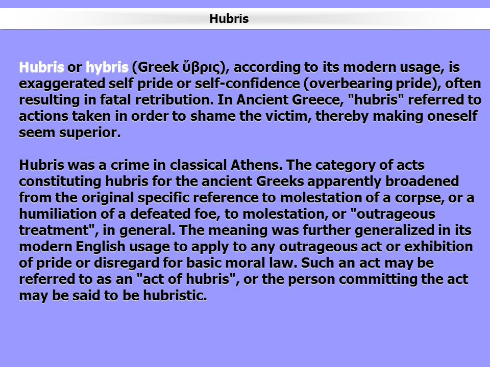 Hubris or hybris (Greek βρις), according to its modern usage, is exaggerated self pride or self-confidence (overbearing pride), often resulting in fat