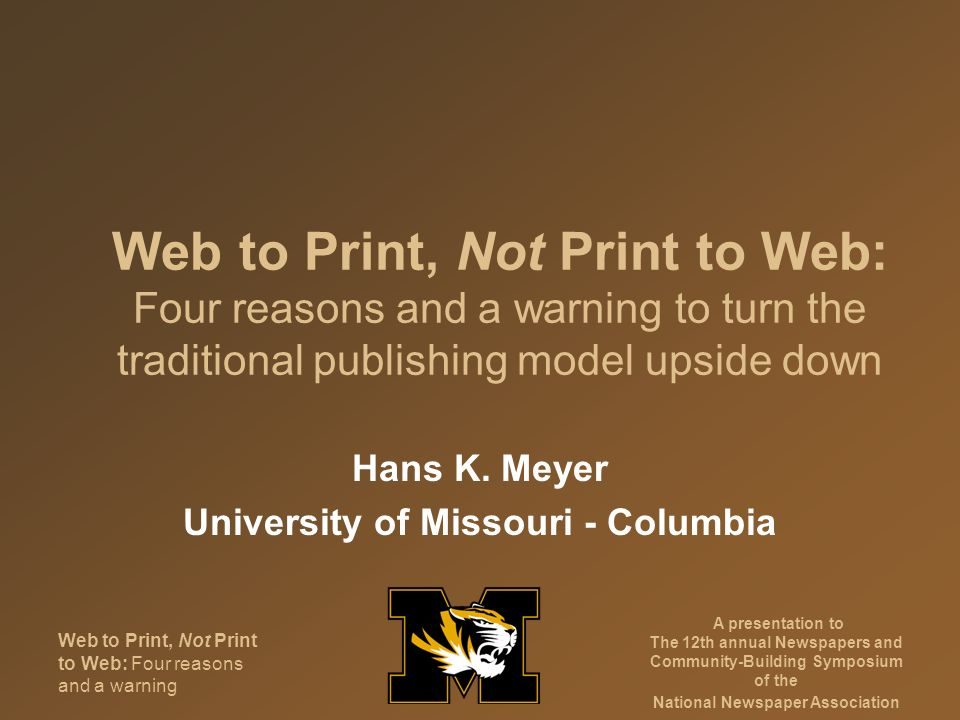 Web to Print, Not Print to Web: Four reasons and a warning A presentation to The 12th annual Newspapers and Community-Building Symposium of the National Newspaper Association We have a problem