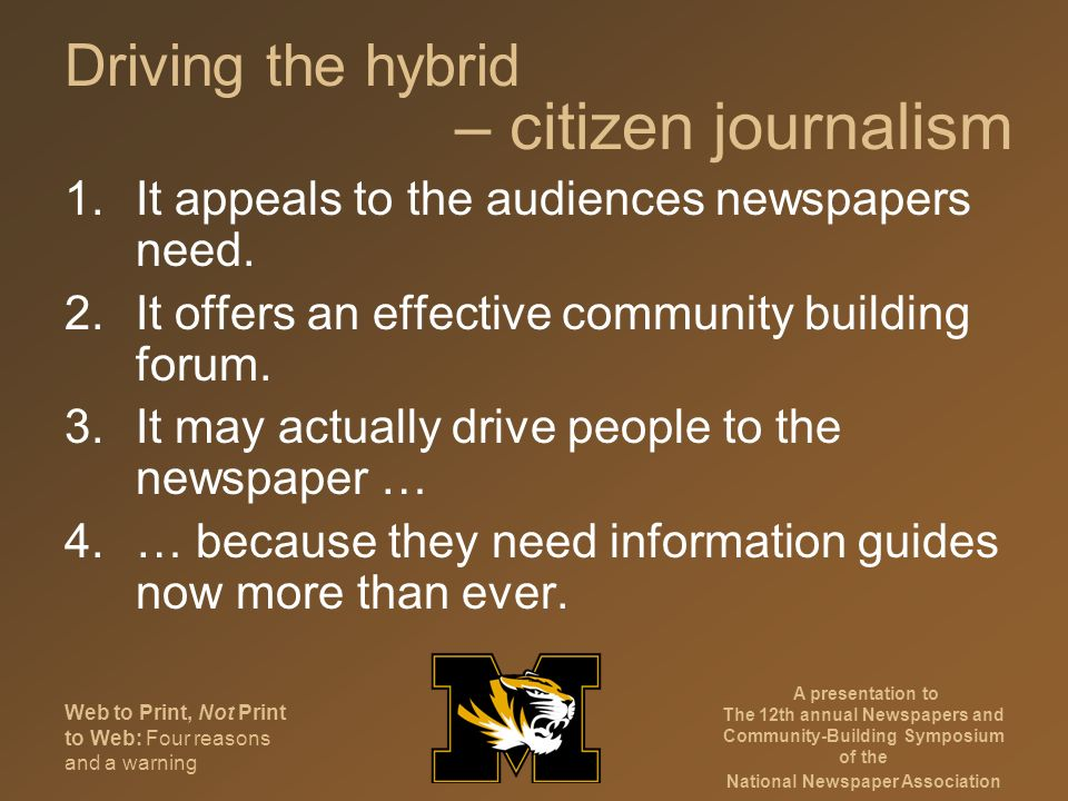Web to Print, Not Print to Web: Four reasons and a warning A presentation to The 12th annual Newspapers and Community-Building Symposium of the National Newspaper Association Driving the hybrid 1.It appeals to the audiences newspapers need.