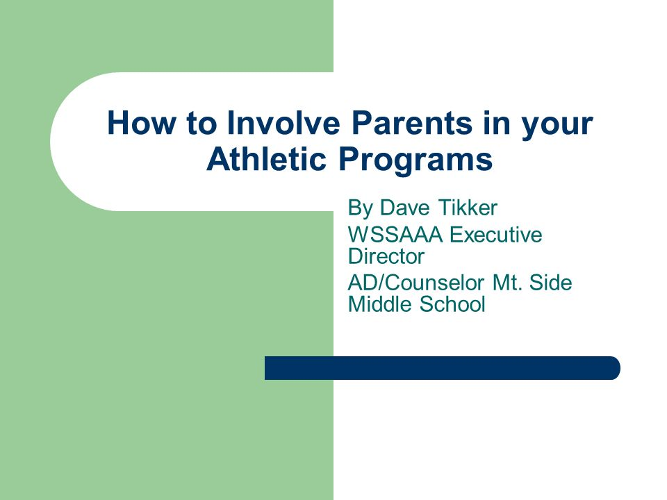 How to Involve Parents in your Athletic Programs By Dave Tikker WSSAAA Executive Director AD/Counselor Mt. Side Middle School