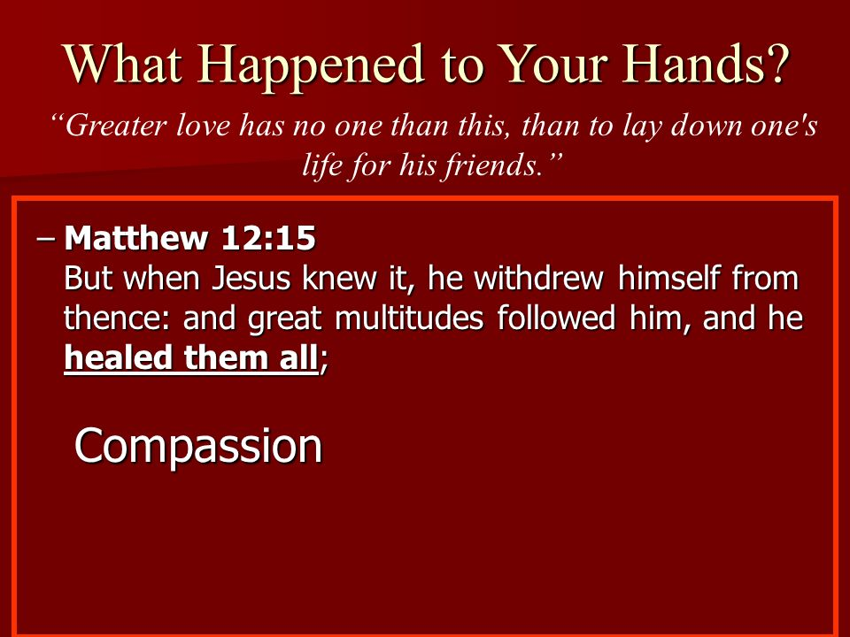 –Matthew 12:15 But when Jesus knew it, he withdrew himself from thence: and great multitudes followed him, and he healed them all; Compassion What Hap