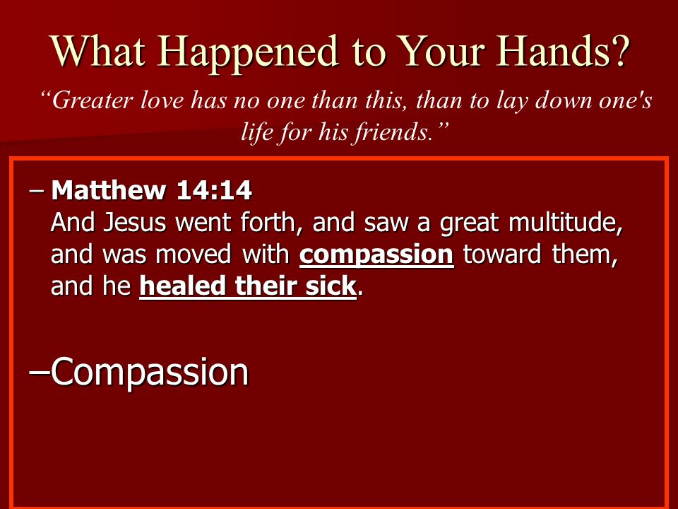 –Matthew 14:14 And Jesus went forth, and saw a great multitude, and was moved with compassion toward them, and he healed their sick. –Compassion What