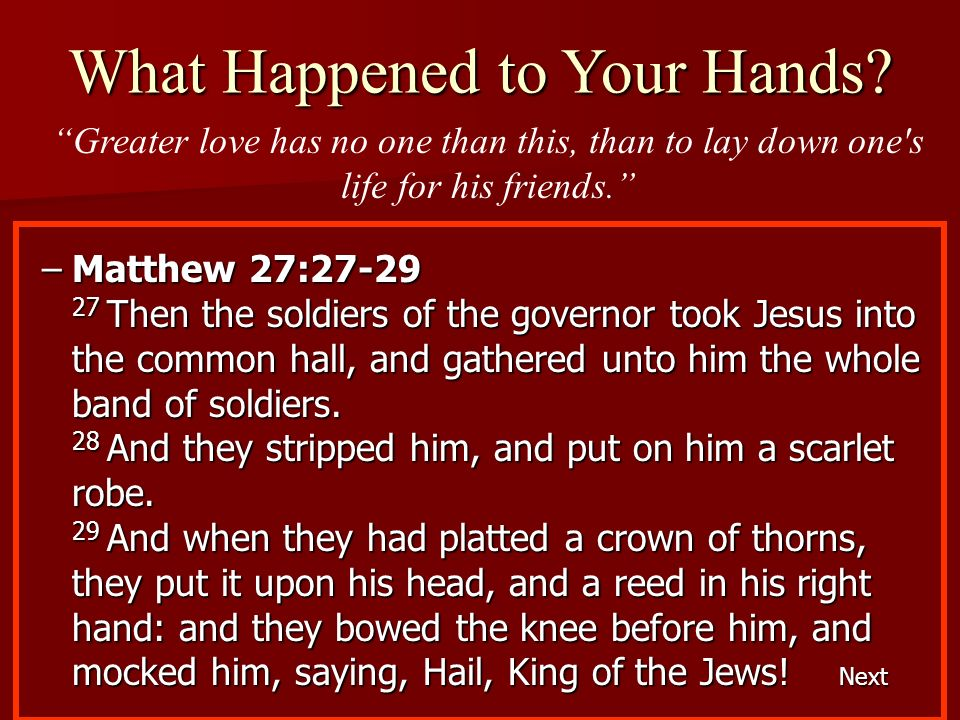 –Matthew 27:27-29 27 Then the soldiers of the governor took Jesus into the common hall, and gathered unto him the whole band of soldiers. 28 And they