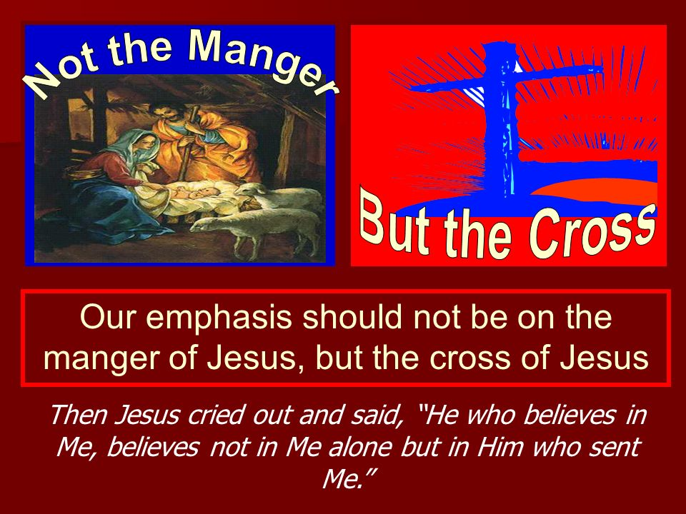 Our emphasis should not be on the manger of Jesus, but the cross of Jesus Then Jesus cried out and said, He who believes in Me, believes not in Me alo