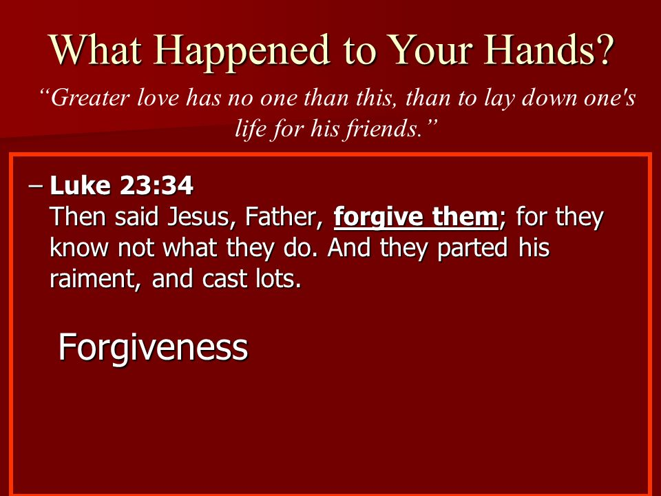 –Luke 23:34 Then said Jesus, Father, forgive them; for they know not what they do. And they parted his raiment, and cast lots. Forgiveness What Happen