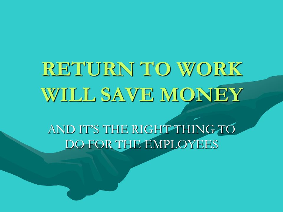 RETURN TO WORK WILL SAVE MONEY AND ITS THE RIGHT THING TO DO FOR THE EMPLOYEES